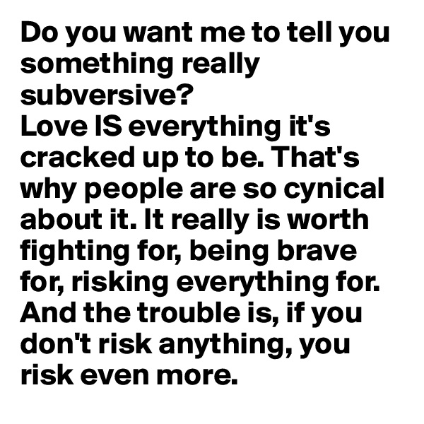 Do you want me to tell you something really subversive?  Love IS everything it's cracked up to be. That's why people are so cynical about it. It really is worth fighting for, being brave for, risking everything for. And the trouble is, if you don't risk anything, you risk even more.