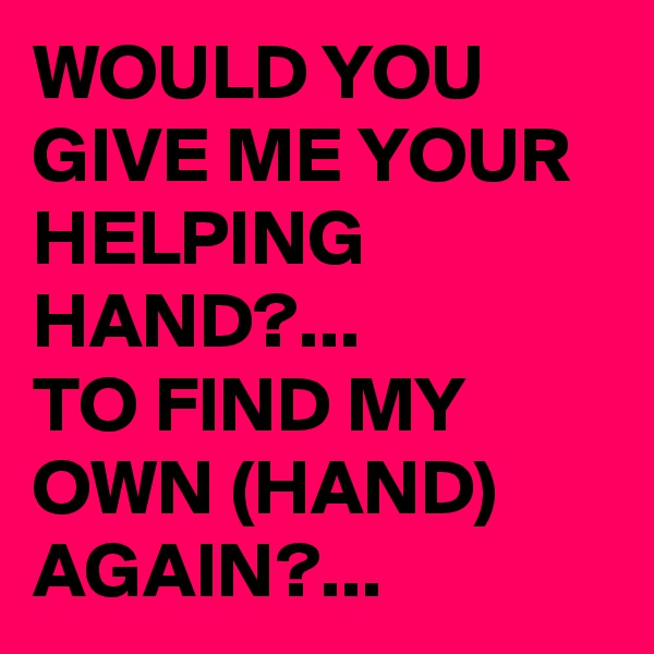 WOULD YOU GIVE ME YOUR HELPING HAND?... TO FIND MY OWN (HAND) AGAIN?...