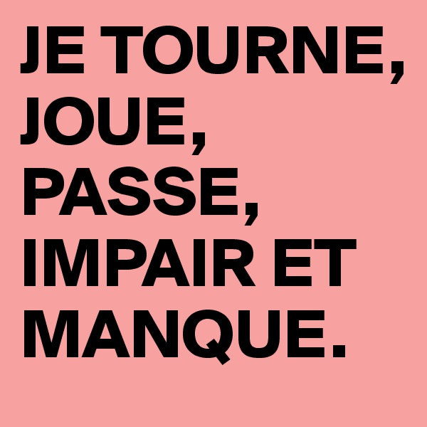 JE TOURNE, JOUE, PASSE, IMPAIR ET MANQUE.