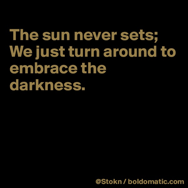 The sun never sets; We just turn around to embrace the darkness.