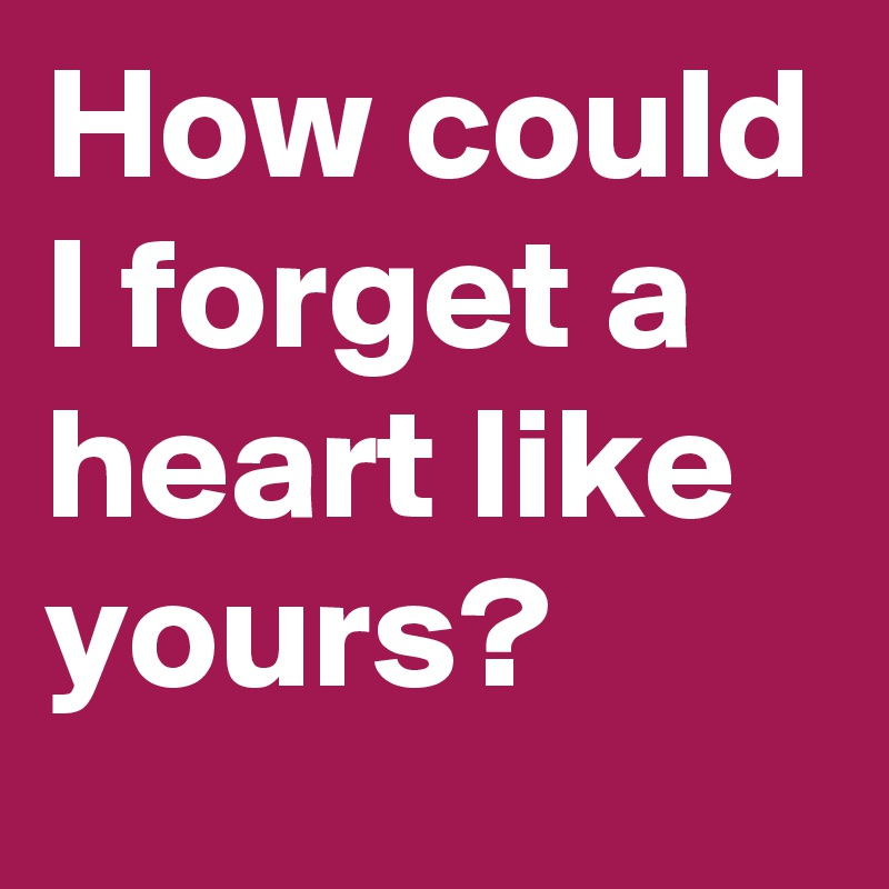 How could I forget a heart like yours?