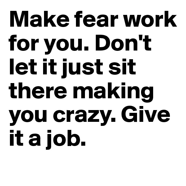 Make fear work for you. Don't let it just sit there making you crazy. Give it a job.