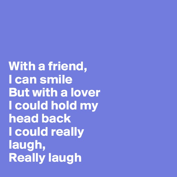 With a friend,  I can smile  But with a lover  I could hold my  head back  I could really  laugh,  Really laugh