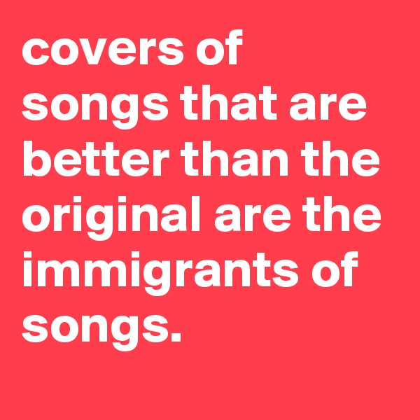 covers of songs that are better than the original are the immigrants of songs.
