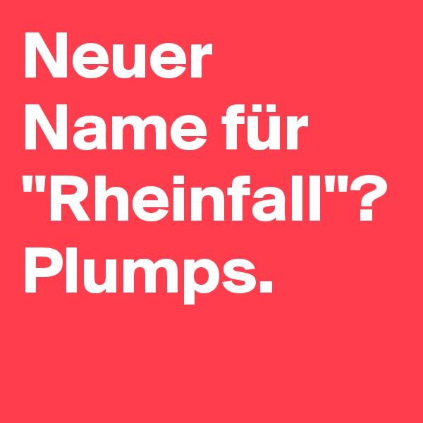"""Neuer Name für """"Rheinfall""""? Plumps."""