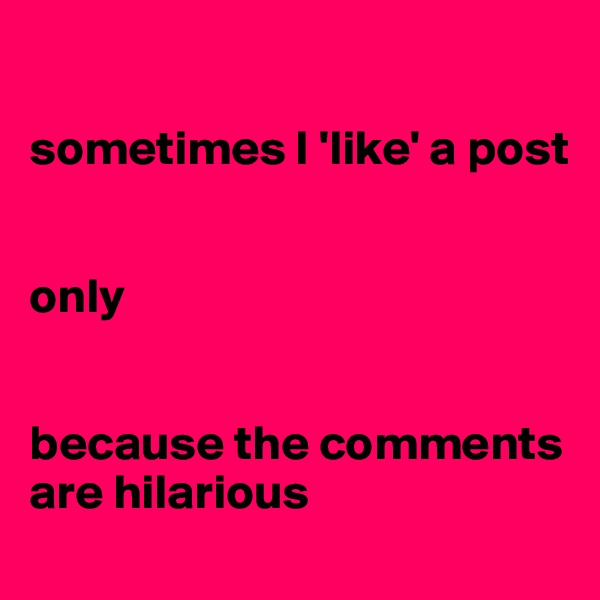sometimes I 'like' a post    only   because the comments are hilarious
