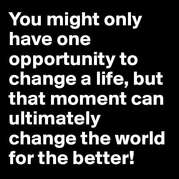 You might only have one opportunity to change a life, but that moment can ultimately change the world for the better!