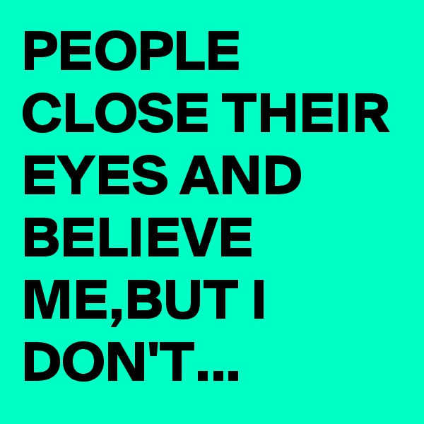 PEOPLE CLOSE THEIR EYES AND BELIEVE ME,BUT I DON'T...