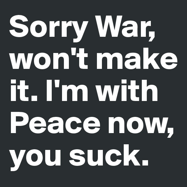 Sorry War, won't make it. I'm with Peace now, you suck.