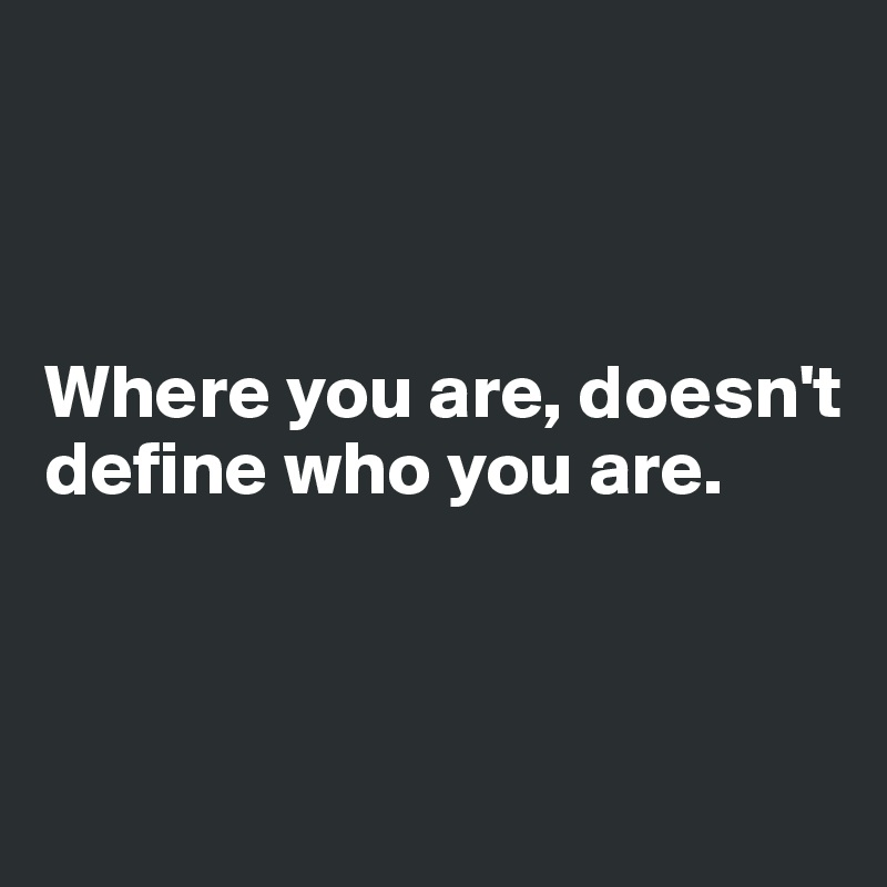 Where you are, doesn't define who you are.