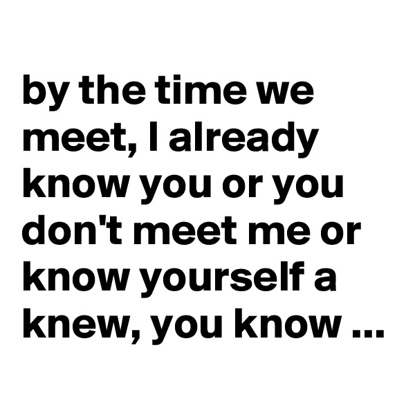by the time we meet, I already know you or you don't meet me or know yourself a knew, you know ...