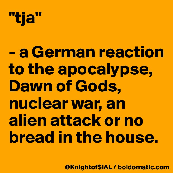 """""""tja""""  - a German reaction to the apocalypse, Dawn of Gods, nuclear war, an alien attack or no bread in the house."""