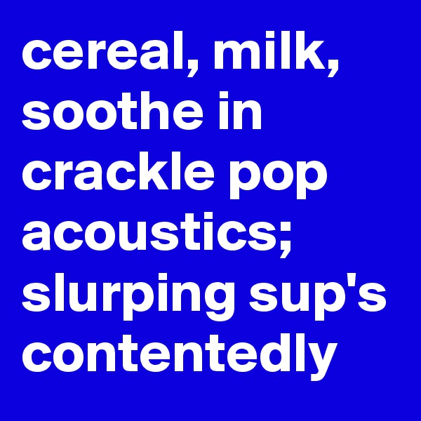 cereal, milk, soothe in crackle pop acoustics; slurping sup's contentedly