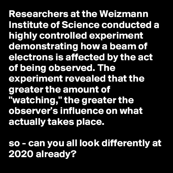 "Researchers at the Weizmann Institute of Science conducted a highly controlled experiment demonstrating how a beam of electrons is affected by the act of being observed. The experiment revealed that the greater the amount of ""watching,"" the greater the observer's influence on what actually takes place.  so - can you all look differently at 2020 already?"