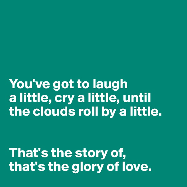 You've got to laugh  a little, cry a little, until  the clouds roll by a little.   That's the story of,  that's the glory of love.