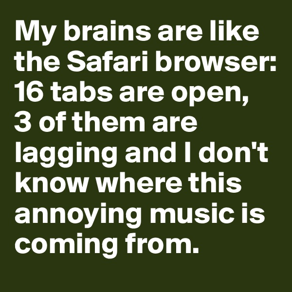 My brains are like the Safari browser: 16 tabs are open,  3 of them are lagging and I don't know where this annoying music is coming from.