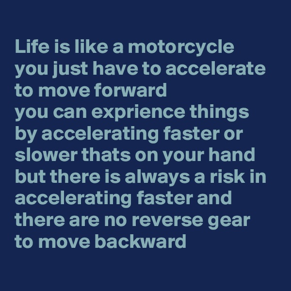 Life is like a motorcycle  you just have to accelerate to move forward you can exprience things by accelerating faster or slower thats on your hand but there is always a risk in accelerating faster and there are no reverse gear to move backward