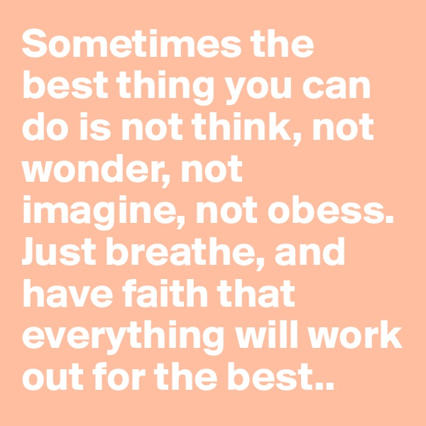 Sometimes the best thing you can do is not think, not wonder, not imagine, not obess. Just breathe, and have faith that everything will work out for the best..
