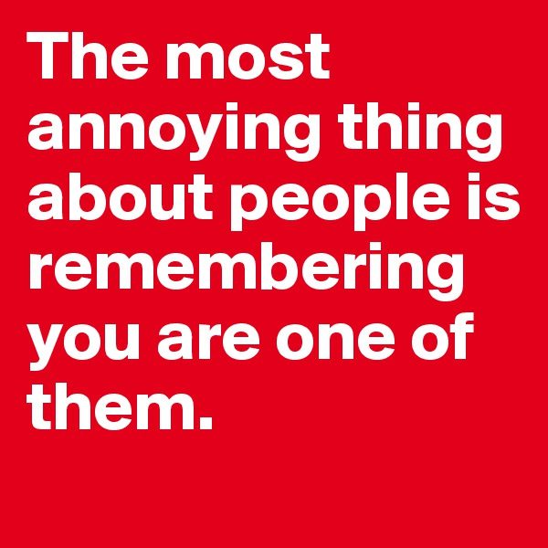 The most annoying thing about people is remembering you are one of them.