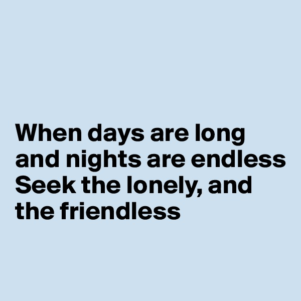 When days are long and nights are endless Seek the lonely, and the friendless