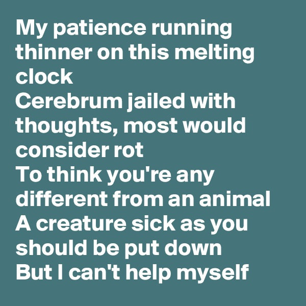 My patience running thinner on this melting clock Cerebrum jailed with thoughts, most would consider rot To think you're any different from an animal A creature sick as you should be put down But I can't help myself
