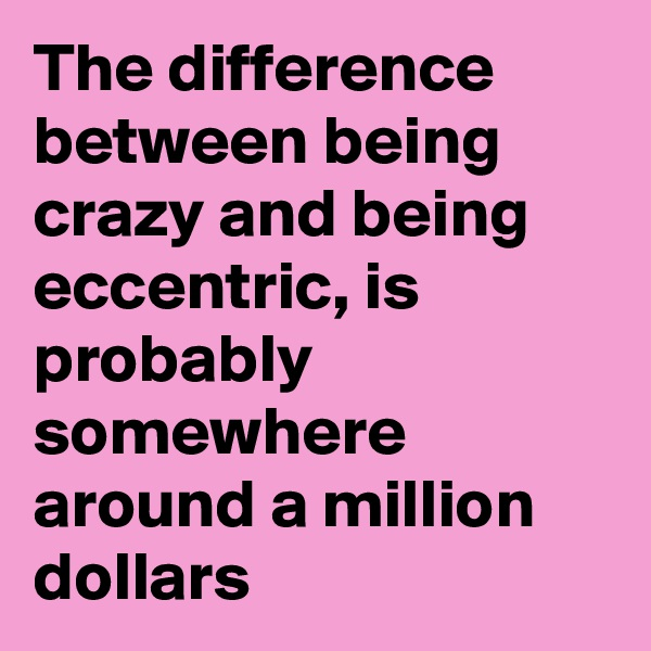 The difference between being crazy and being eccentric, is probably somewhere around a million dollars