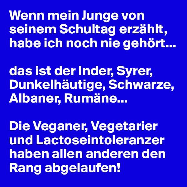 Wenn mein Junge von seinem Schultag erzählt, habe ich noch nie gehört...  das ist der Inder, Syrer, Dunkelhäutige, Schwarze, Albaner, Rumäne...  Die Veganer, Vegetarier und Lactoseintoleranzer haben allen anderen den Rang abgelaufen!