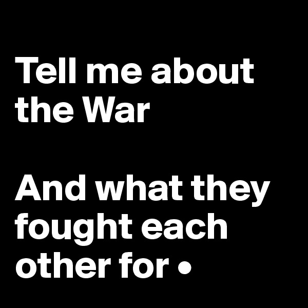 Tell me about  the War  And what they fought each other for •