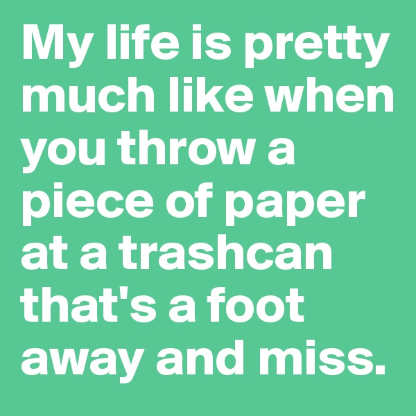 My life is pretty much like when you throw a piece of paper at a trashcan that's a foot away and miss.
