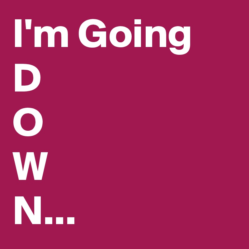 I'm Going D O W N...