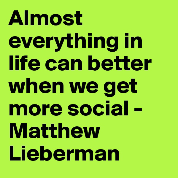 Almost everything in life can better when we get more social - Matthew Lieberman