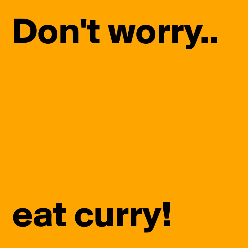 Don't worry..     eat curry!