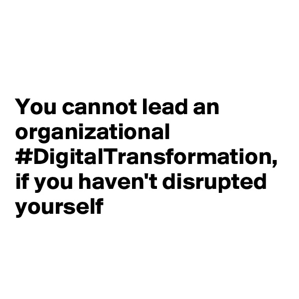 You cannot lead an organizational #DigitalTransformation, if you haven't disrupted yourself