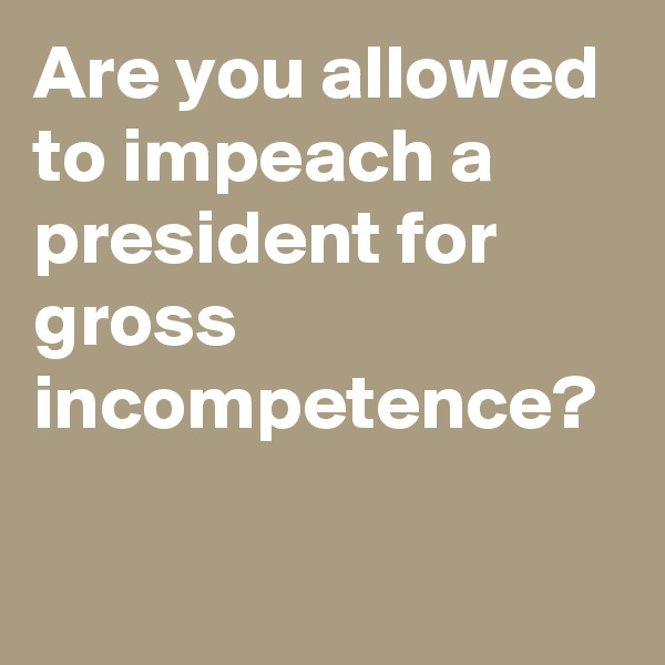 Are you allowed to impeach a president for gross incompetence?
