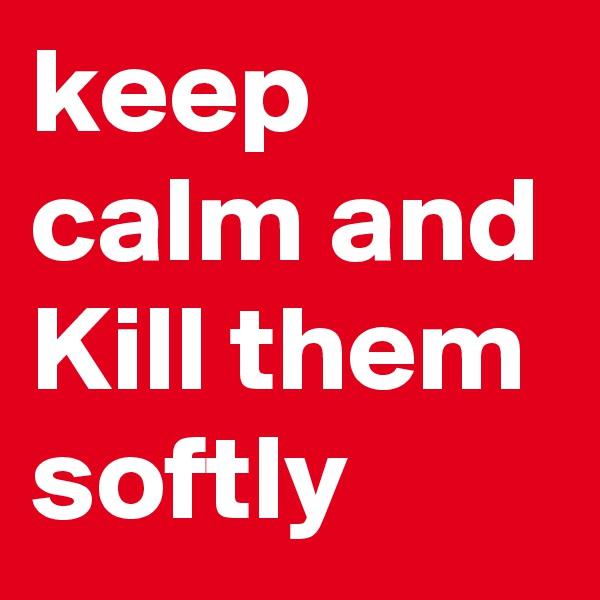 keep calm and Kill them softly