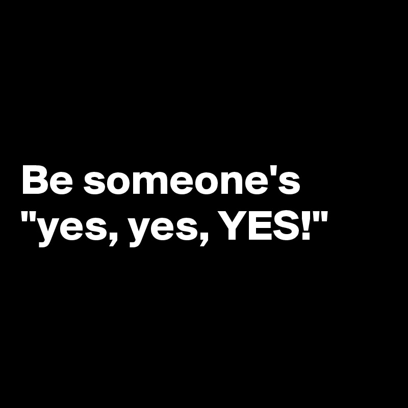 "Be someone's ""yes, yes, YES!"""