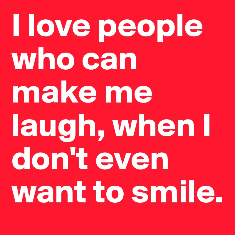 I love people who can make me laugh, when I don't even ...