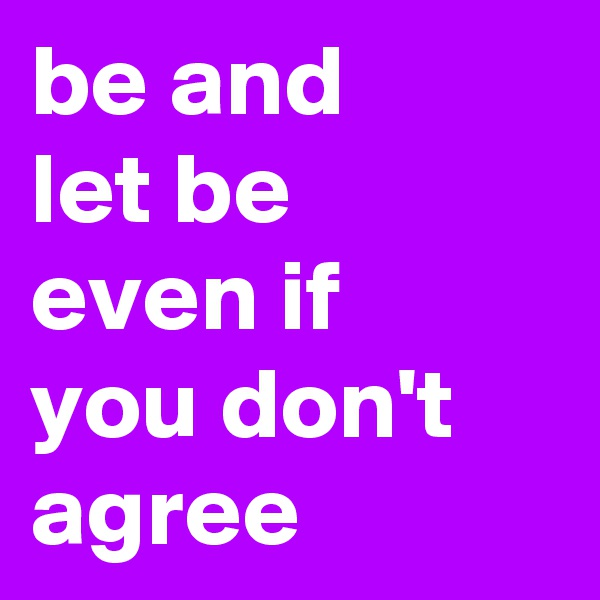 be and let be even if you don't agree