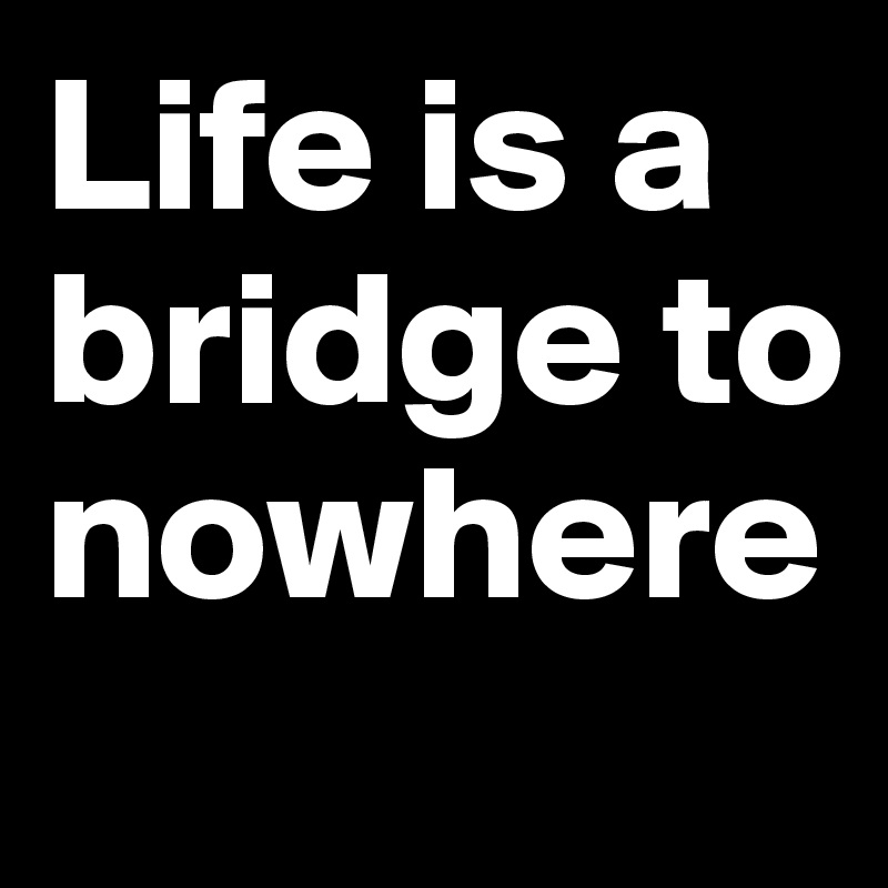 Life is a bridge to nowhere