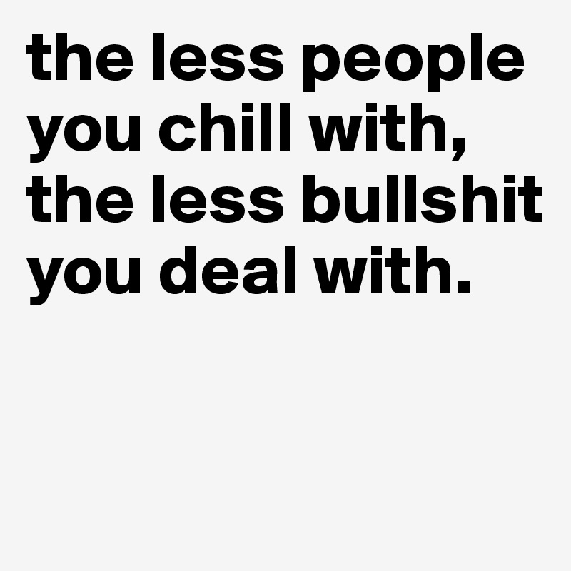 the less people you chill with, the less bullshit you deal with.