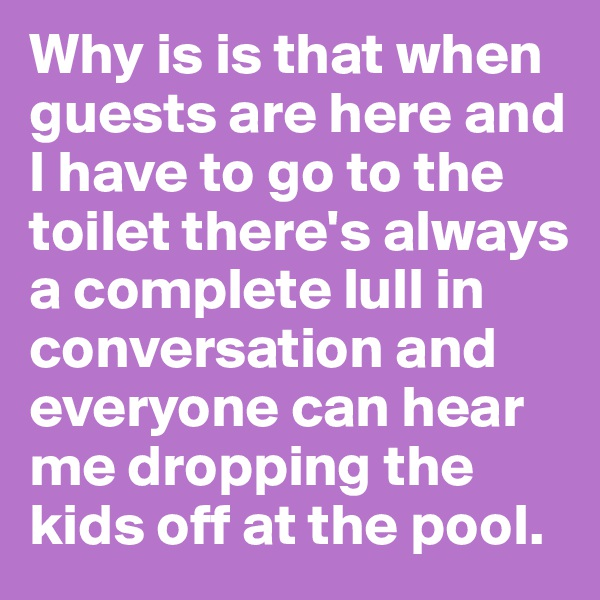 Why is is that when guests are here and I have to go to the toilet there's always a complete lull in conversation and everyone can hear me dropping the kids off at the pool.