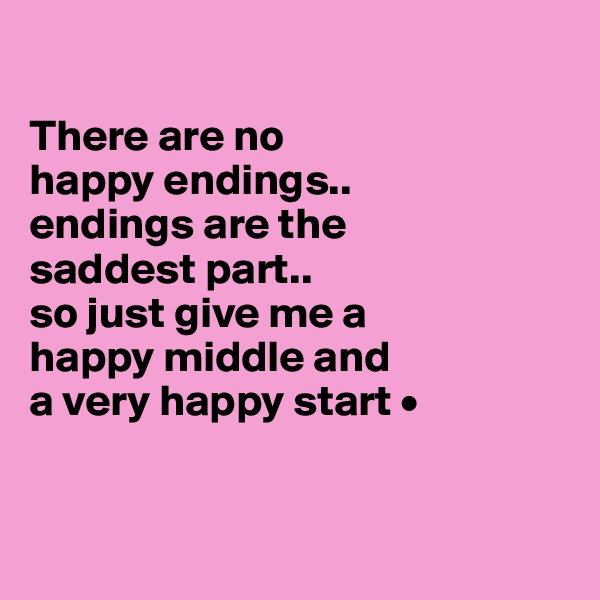 There are no happy endings.. endings are the saddest part.. so just give me a happy middle and a very happy start •