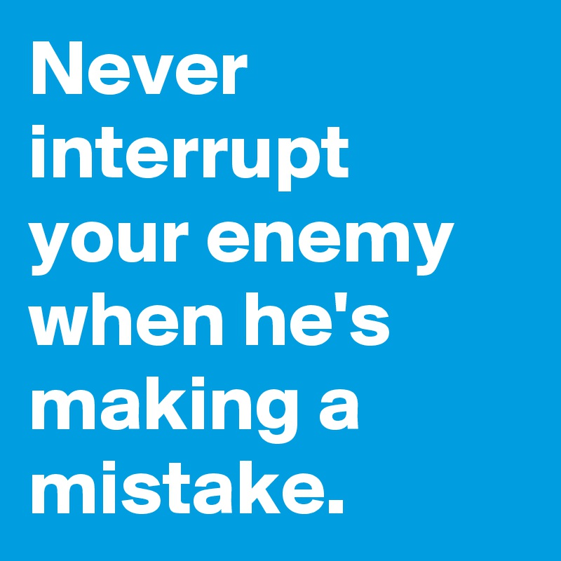 Never interrupt your enemy when he's making a mistake.