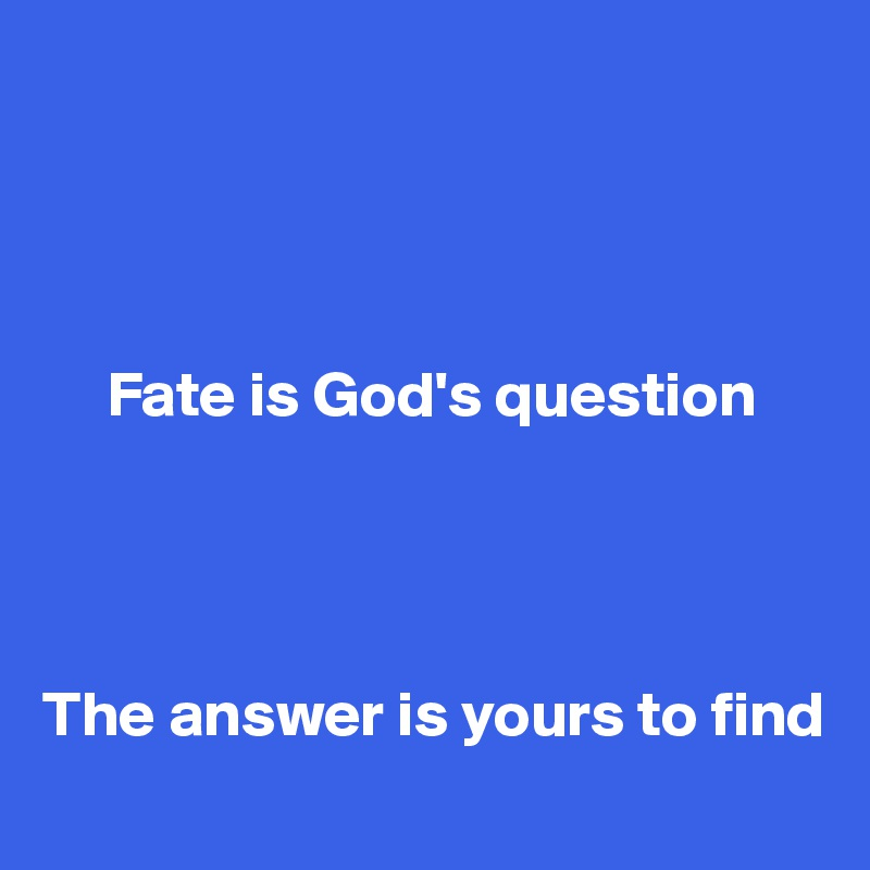 Fate is God's question     The answer is yours to find
