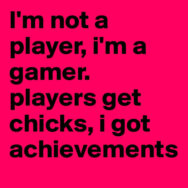 I'm not a player, i'm a gamer. players get chicks, i got achievements