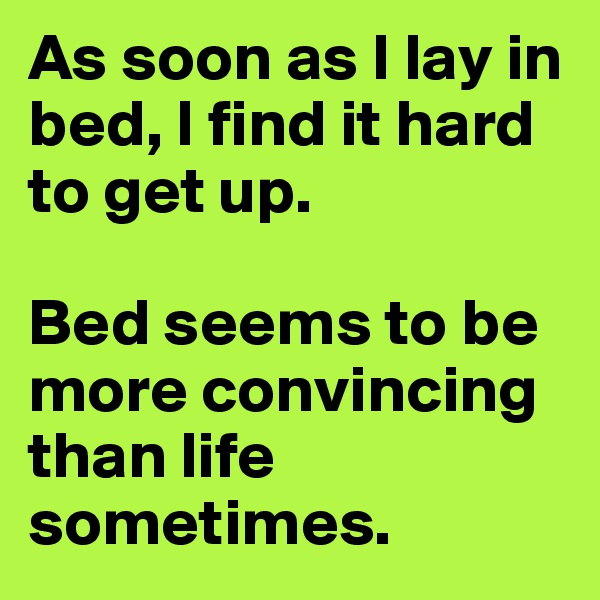 As soon as I lay in bed, I find it hard to get up.   Bed seems to be more convincing than life sometimes.