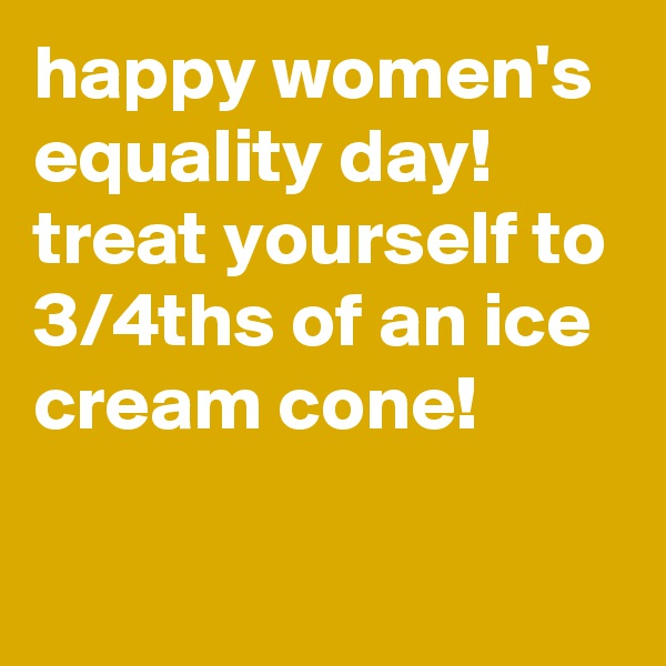 happy women's equality day! treat yourself to 3/4ths of an ice cream cone!