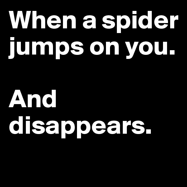 When a spider jumps on you.   And disappears.