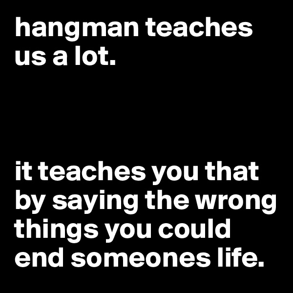 hangman teaches us a lot.     it teaches you that by saying the wrong things you could end someones life.