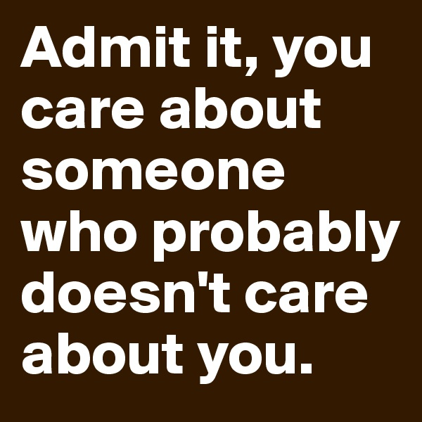 Admit it, you care about someone who probably doesn't care about you.